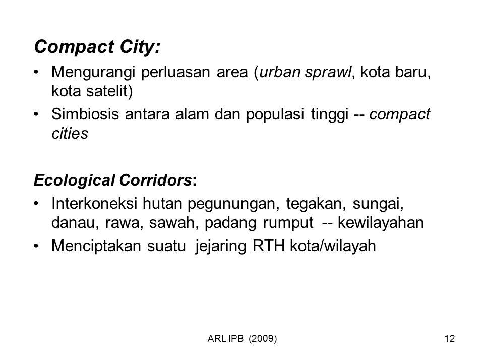 ARL IPB (2009)12 Compact City: Mengurangi perluasan area (urban sprawl, kota baru, kota satelit) Simbiosis antara alam dan populasi tinggi -- compact