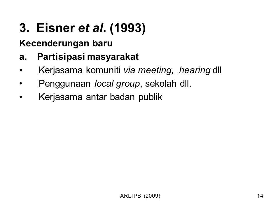ARL IPB (2009)14 3. Eisner et al. (1993) Kecenderungan baru a. Partisipasi masyarakat Kerjasama komuniti via meeting, hearing dll Penggunaan local gro