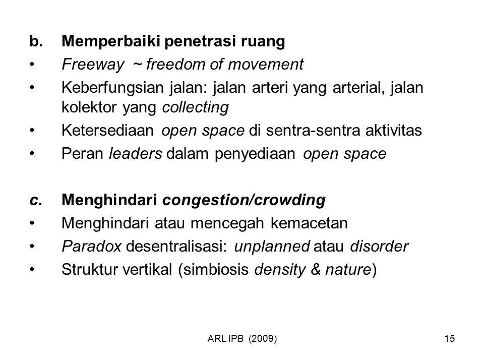 ARL IPB (2009)15 b.Memperbaiki penetrasi ruang Freeway ~ freedom of movement Keberfungsian jalan: jalan arteri yang arterial, jalan kolektor yang coll