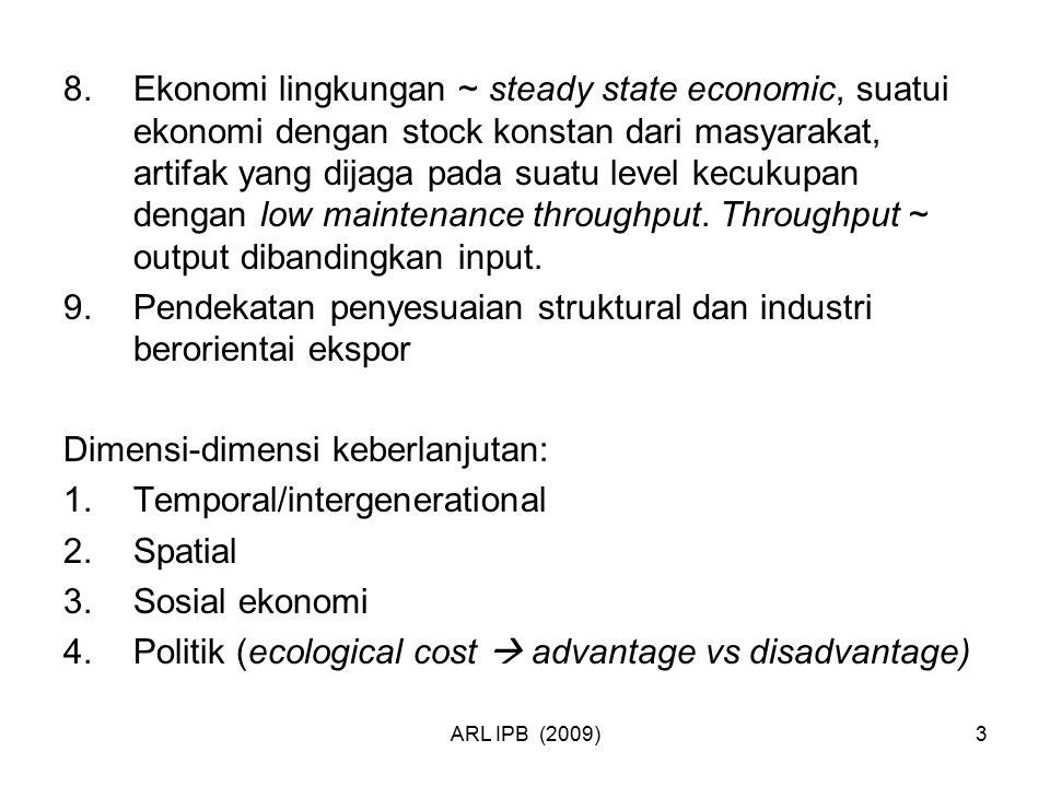 ARL IPB (2009)3 8.Ekonomi lingkungan ~ steady state economic, suatui ekonomi dengan stock konstan dari masyarakat, artifak yang dijaga pada suatu leve