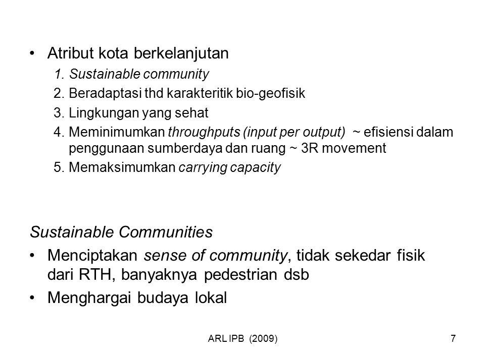 ARL IPB (2009)7 Atribut kota berkelanjutan 1.Sustainable community 2.Beradaptasi thd karakteritik bio-geofisik 3.Lingkungan yang sehat 4.Meminimumkan