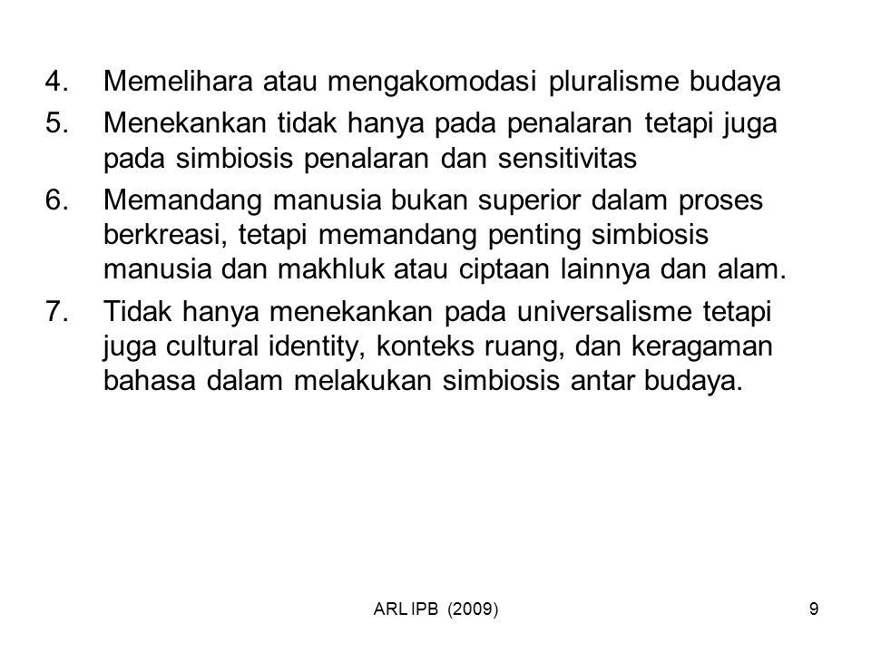 ARL IPB (2009)9 4.Memelihara atau mengakomodasi pluralisme budaya 5.Menekankan tidak hanya pada penalaran tetapi juga pada simbiosis penalaran dan sen