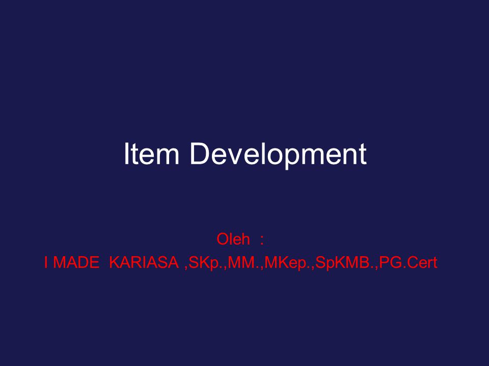 Item Development Oleh : I MADE KARIASA,SKp.,MM.,MKep.,SpKMB.,PG.Cert