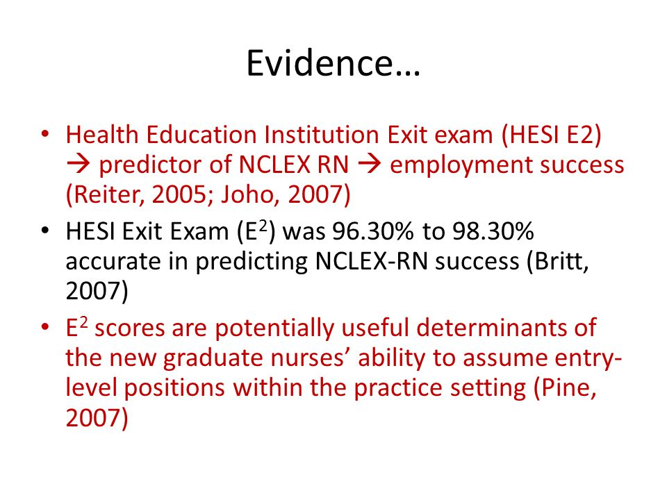 Evidence… Health Education Institution Exit exam (HESI E2)  predictor of NCLEX RN  employment success (Reiter, 2005; Joho, 2007) HESI Exit Exam (E 2 ) was 96.30% to 98.30% accurate in predicting NCLEX-RN success (Britt, 2007) E 2 scores are potentially useful determinants of the new graduate nurses' ability to assume entry- level positions within the practice setting (Pine, 2007)