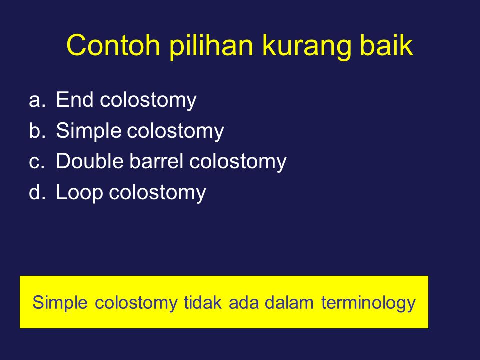 Contoh pilihan kurang baik a.End colostomy b.Simple colostomy c.Double barrel colostomy d.Loop colostomy Simple colostomy tidak ada dalam terminology