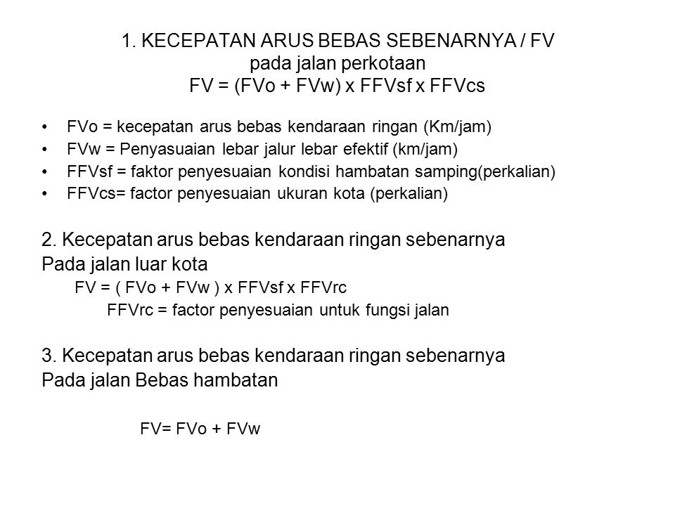 1. KECEPATAN ARUS BEBAS SEBENARNYA / FV pada jalan perkotaan FV = (FVo + FVw) x FFVsf x FFVcs FVo = kecepatan arus bebas kendaraan ringan (Km/jam) FVw