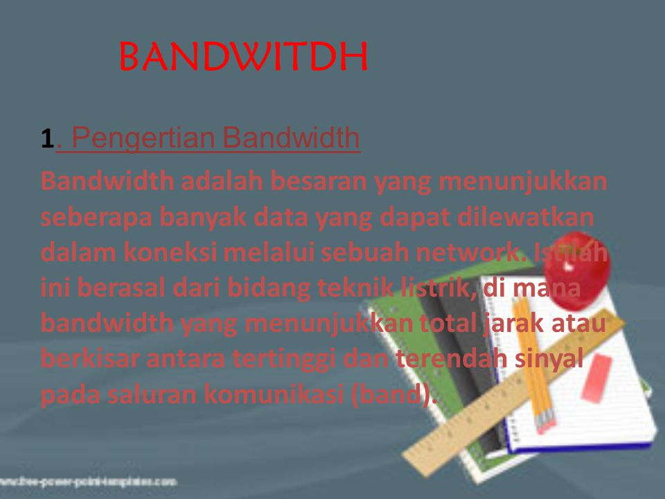 BANDWITDH 1. Pengertian Bandwidth Bandwidth adalah besaran yang menunjukkan seberapa banyak data yang dapat dilewatkan dalam koneksi melalui sebuah ne
