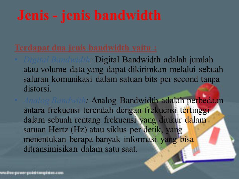 Jenis - jenis bandwidth Terdapat dua jenis bandwidth yaitu : Digital Bandwidth: Digital Bandwidth adalah jumlah atau volume data yang dapat dikirimkan
