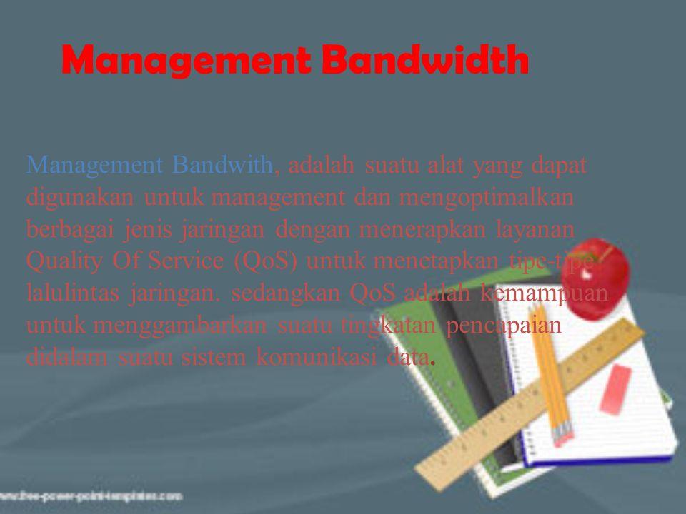 Management Bandwidth Management Bandwith, adalah suatu alat yang dapat digunakan untuk management dan mengoptimalkan berbagai jenis jaringan dengan me