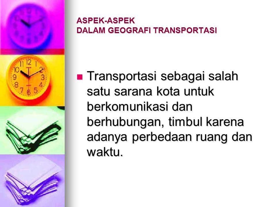 ASPEK-ASPEK DALAM GEOGRAFI TRANSPORTASI Interaksi antar wilayah tercermin pada fasilitas transportasi. Transportasi merupakan tolok ukur interaksi ant