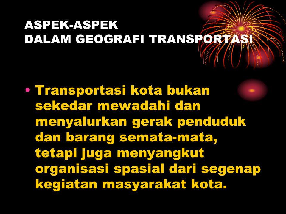 ASPEK-ASPEK DALAM GEOGRAFI TRANSPORTASI Transportasi sebagai salah satu sarana kota untuk berkomunikasi dan berhubungan, timbul karena adanya perbedaa