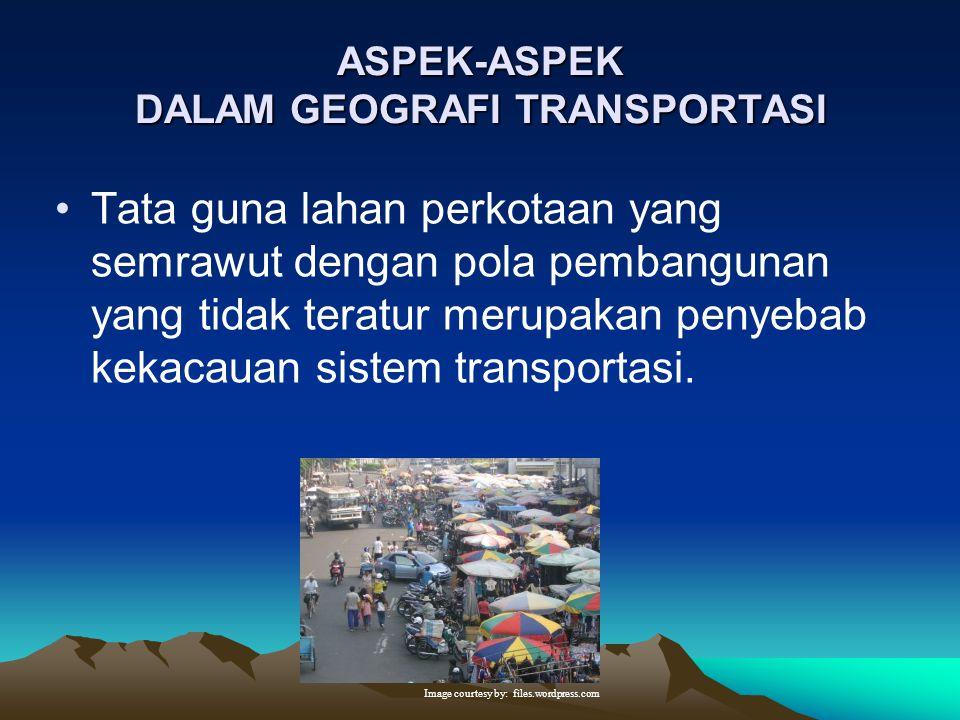 ASPEK-ASPEK DALAM GEOGRAFI TRANSPORTASI Transportasi kota bukan sekedar mewadahi dan menyalurkan gerak penduduk dan barang semata-mata, tetapi juga me