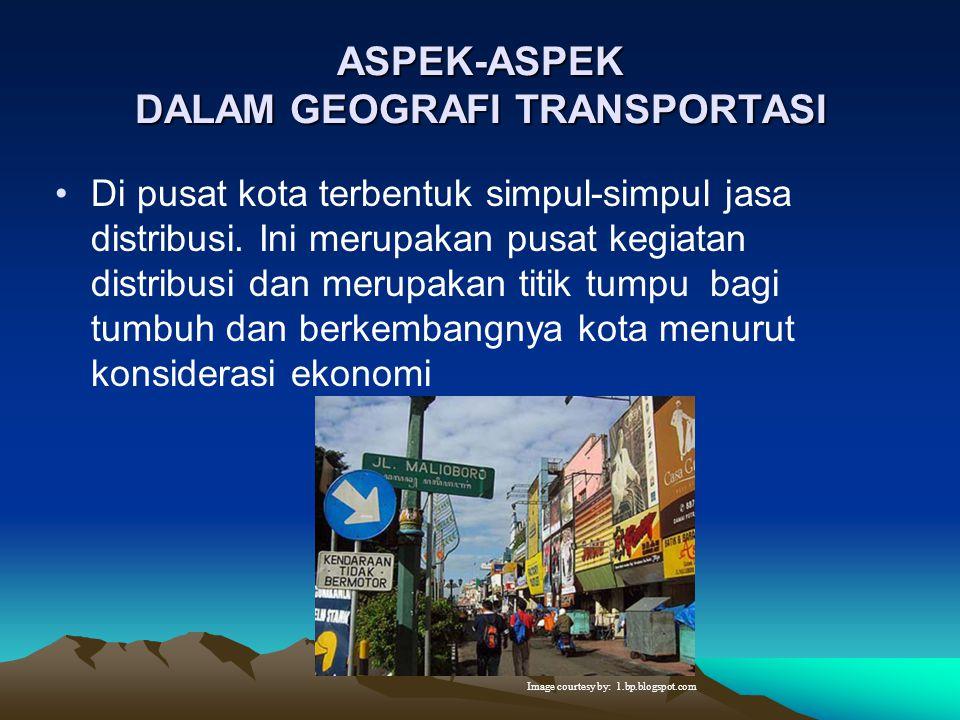 ASPEK-ASPEK DALAM GEOGRAFI TRANSPORTASI Dalam memenuhi kebutuhan hidup, perlu adanya arus barang dan mobilitas penduduk sehingga diperlukan pelayanan