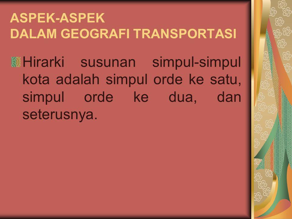 ASPEK-ASPEK DALAM GEOGRAFI TRANSPORTASI Di pusat kota terbentuk simpul-simpul jasa distribusi. Ini merupakan pusat kegiatan distribusi dan merupakan t