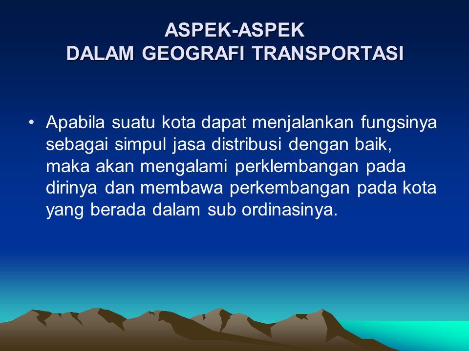 ASPEK-ASPEK DALAM GEOGRAFI TRANSPORTASI Hirarki susunan simpul-simpul kota adalah simpul orde ke satu, simpul orde ke dua, dan seterusnya.