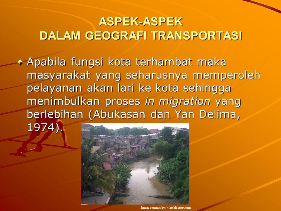 ASPEK-ASPEK DALAM GEOGRAFI TRANSPORTASI Apabila suatu kota dapat menjalankan fungsinya sebagai simpul jasa distribusi dengan baik, maka akan mengalami