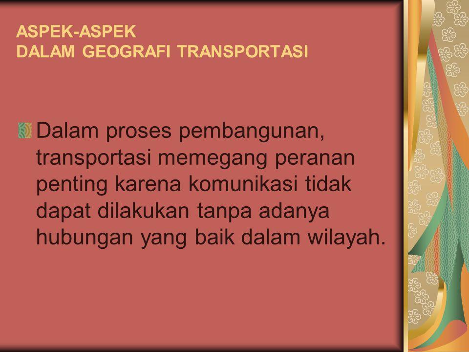ASPEK-ASPEK DALAM GEOGRAFI TRANSPORTASI Transportasi merupakan sarana yang sangat penting dalam menunjang keberhasilan pembangunan.