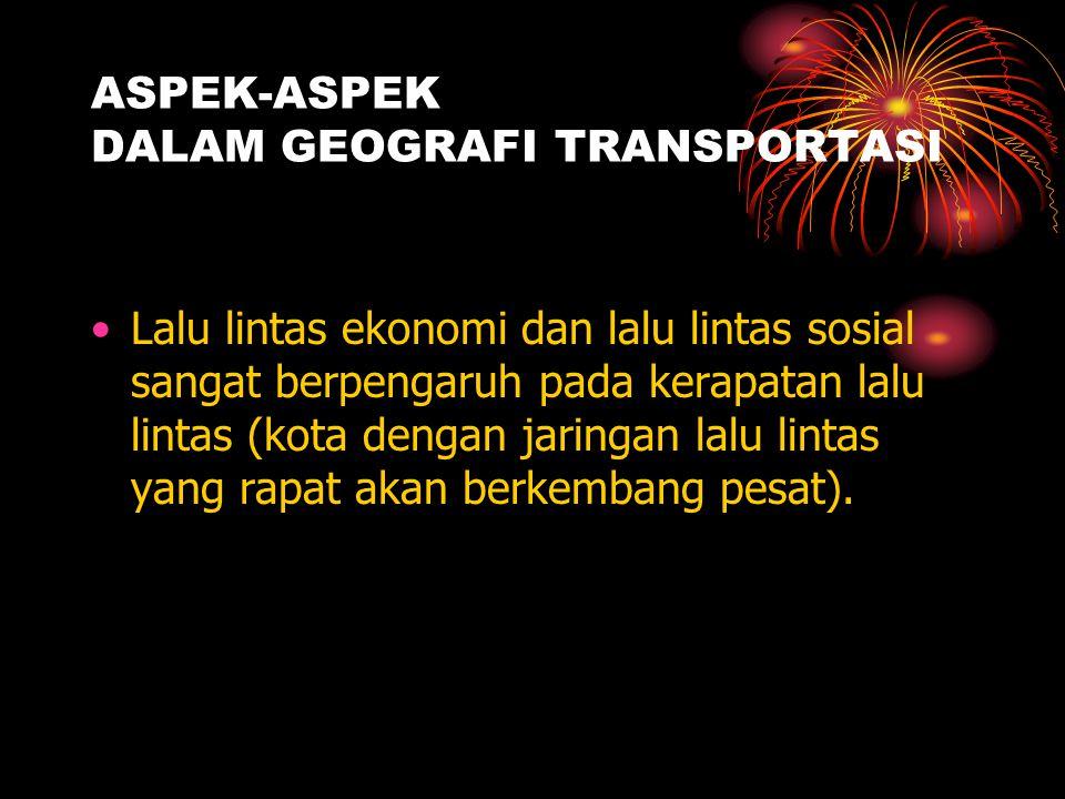 ASPEK-ASPEK DALAM GEOGRAFI TRANSPORTASI Dalam proses pembangunan, transportasi memegang peranan penting karena komunikasi tidak dapat dilakukan tanpa