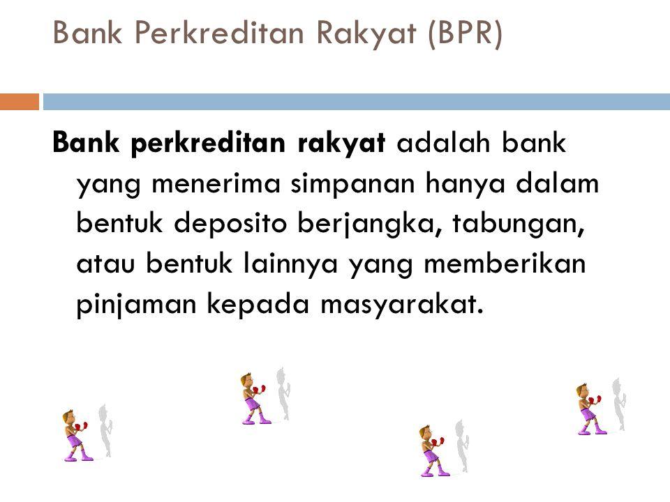 Bank Perkreditan Rakyat (BPR) Bank perkreditan rakyat adalah bank yang menerima simpanan hanya dalam bentuk deposito berjangka, tabungan, atau bentuk lainnya yang memberikan pinjaman kepada masyarakat.