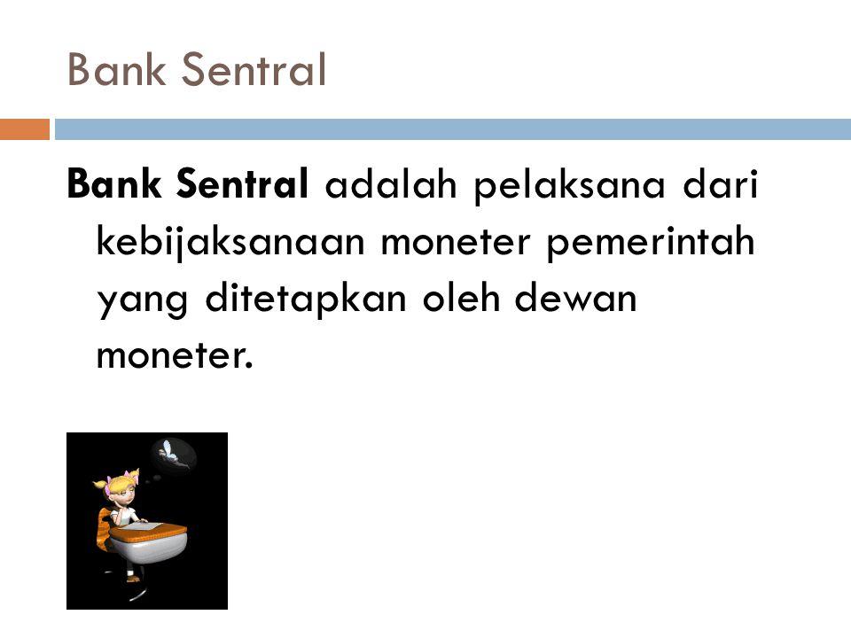 Bank Sentral Bank Sentral adalah pelaksana dari kebijaksanaan moneter pemerintah yang ditetapkan oleh dewan moneter.