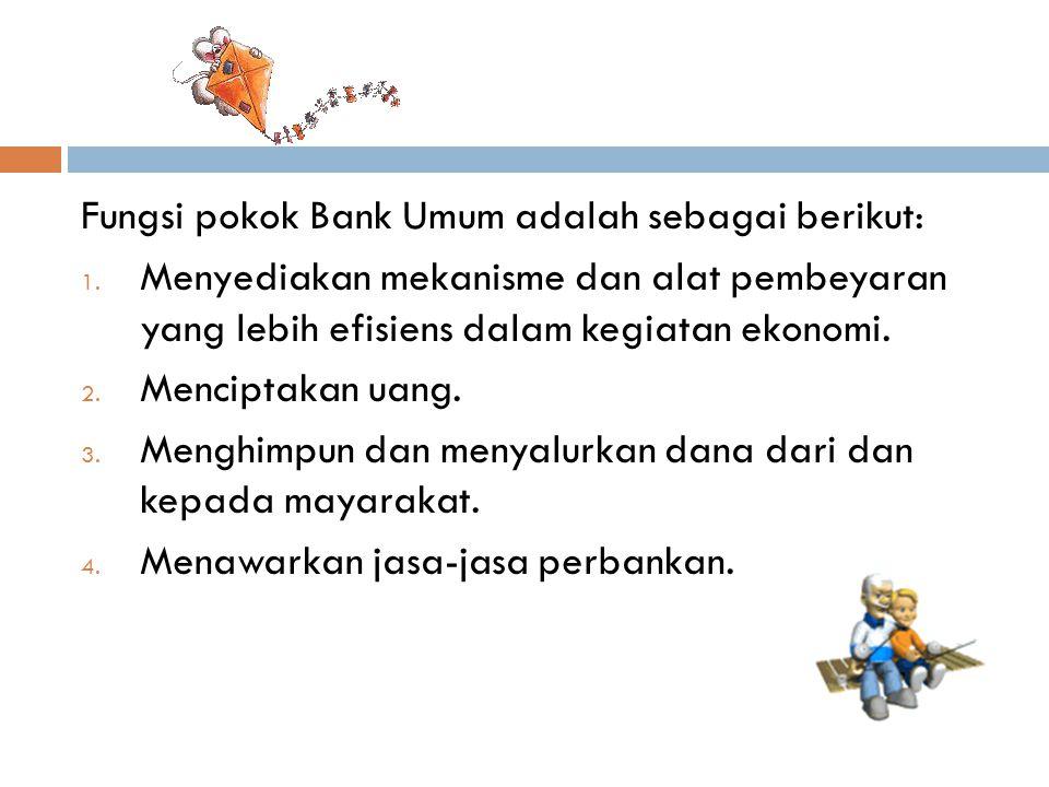 Fungsi pokok Bank Umum adalah sebagai berikut: 1.