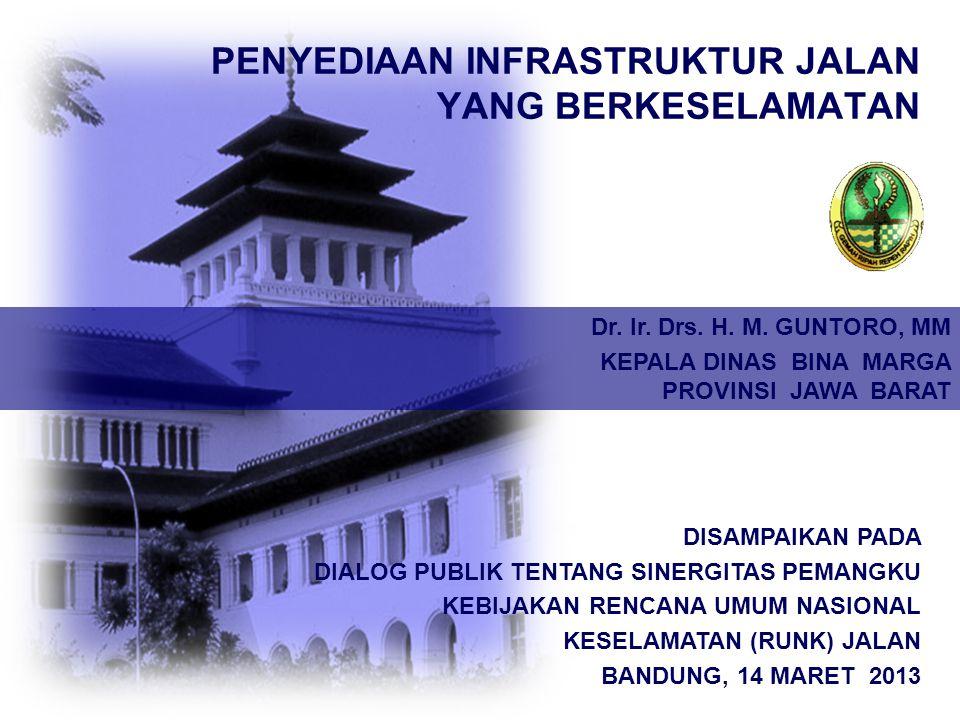 PENYEDIAAN INFRASTRUKTUR JALAN YANG BERKESELAMATAN DISAMPAIKAN PADA DIALOG PUBLIK TENTANG SINERGITAS PEMANGKU KEBIJAKAN RENCANA UMUM NASIONAL KESELAMATAN (RUNK) JALAN BANDUNG, 14 MARET 2013 Dr.