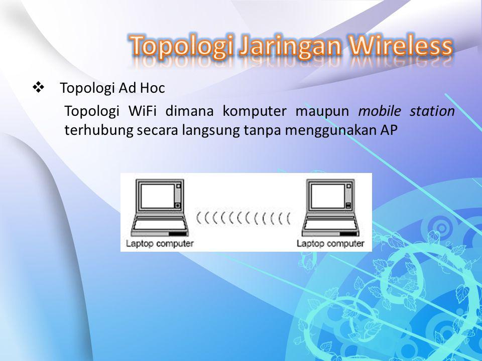  Topologi Ad Hoc Topologi WiFi dimana komputer maupun mobile station terhubung secara langsung tanpa menggunakan AP