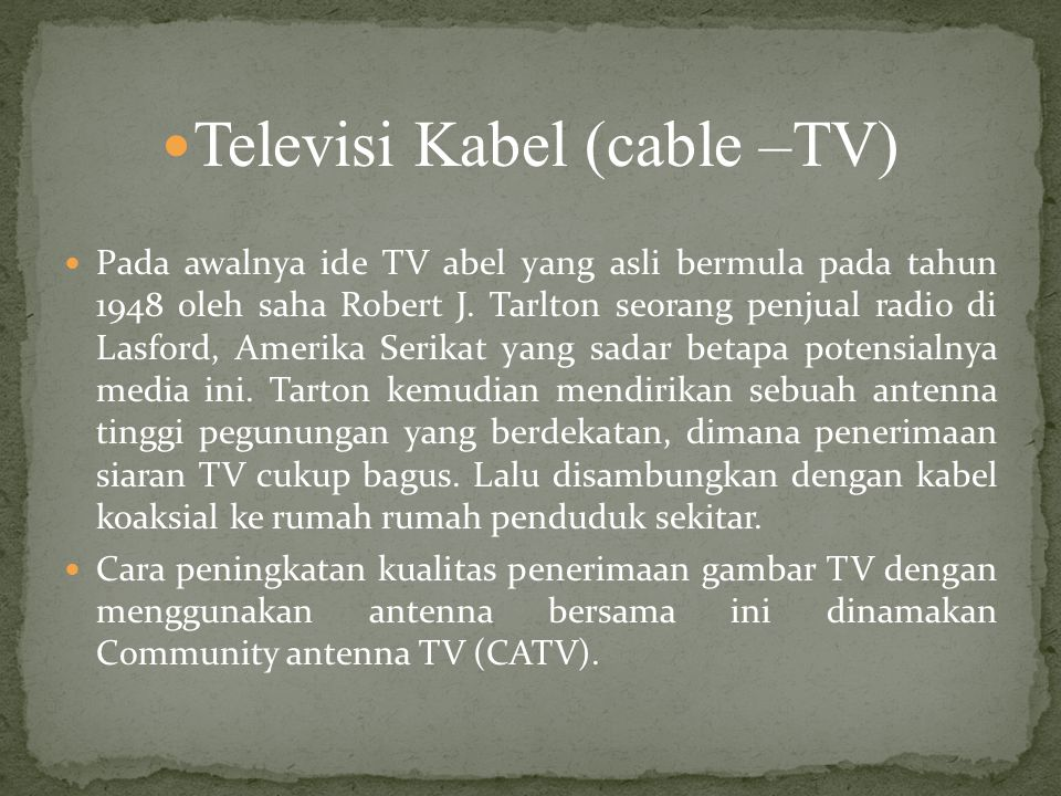 Televisi Kabel (cable –TV) Pada awalnya ide TV abel yang asli bermula pada tahun 1948 oleh saha Robert J.