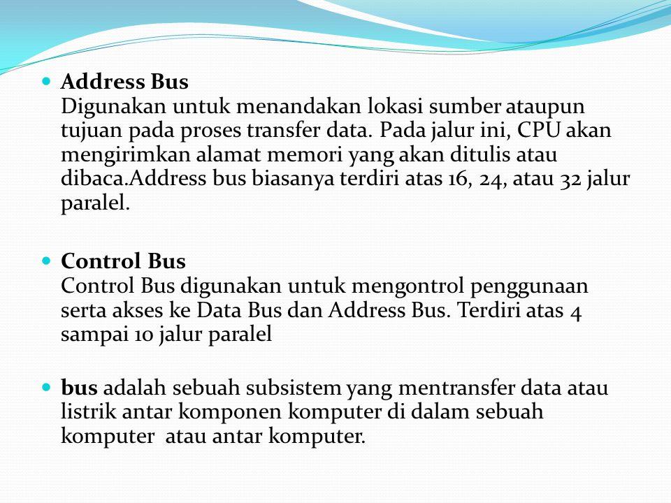 Address Bus Digunakan untuk menandakan lokasi sumber ataupun tujuan pada proses transfer data. Pada jalur ini, CPU akan mengirimkan alamat memori yang