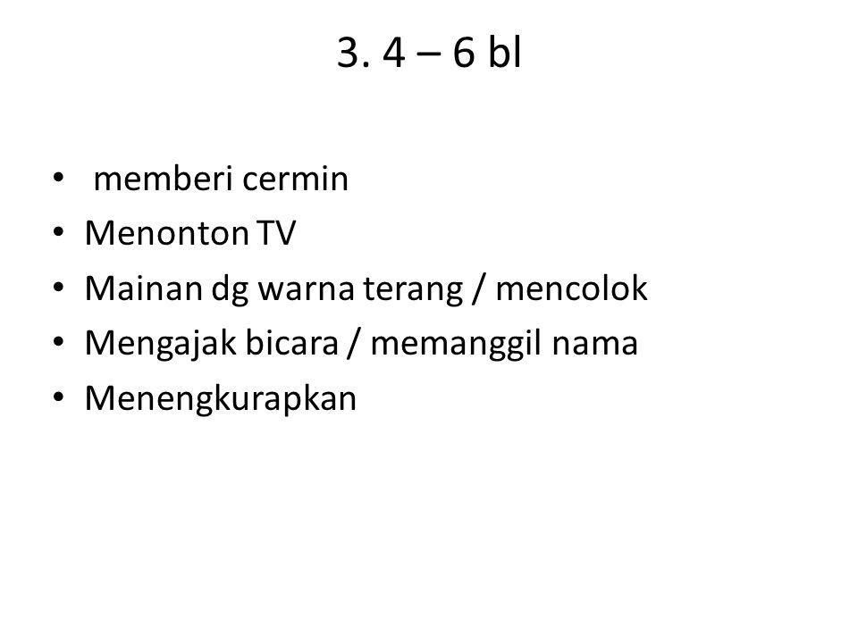 3. 4 – 6 bl memberi cermin Menonton TV Mainan dg warna terang / mencolok Mengajak bicara / memanggil nama Menengkurapkan