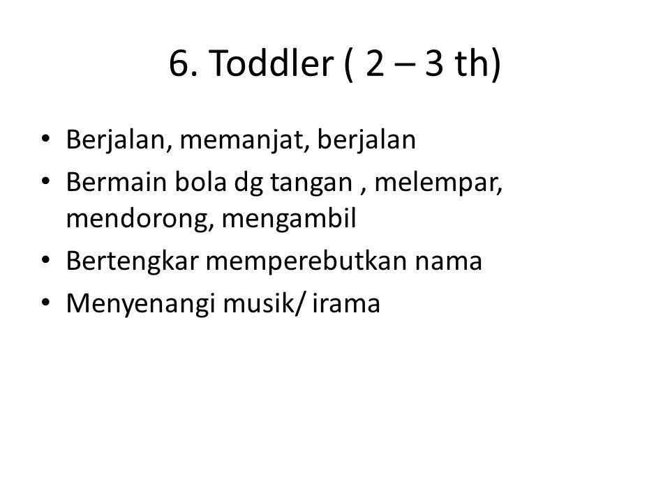 6. Toddler ( 2 – 3 th) Berjalan, memanjat, berjalan Bermain bola dg tangan, melempar, mendorong, mengambil Bertengkar memperebutkan nama Menyenangi mu