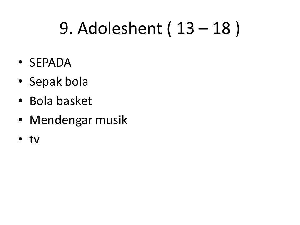9. Adoleshent ( 13 – 18 ) SEPADA Sepak bola Bola basket Mendengar musik tv