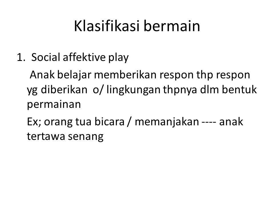 Klasifikasi bermain 1. Social affektive play Anak belajar memberikan respon thp respon yg diberikan o/ lingkungan thpnya dlm bentuk permainan Ex; oran