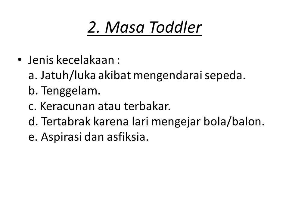 2. Masa Toddler Jenis kecelakaan : a. Jatuh/luka akibat mengendarai sepeda. b. Tenggelam. c. Keracunan atau terbakar. d. Tertabrak karena lari mengeja