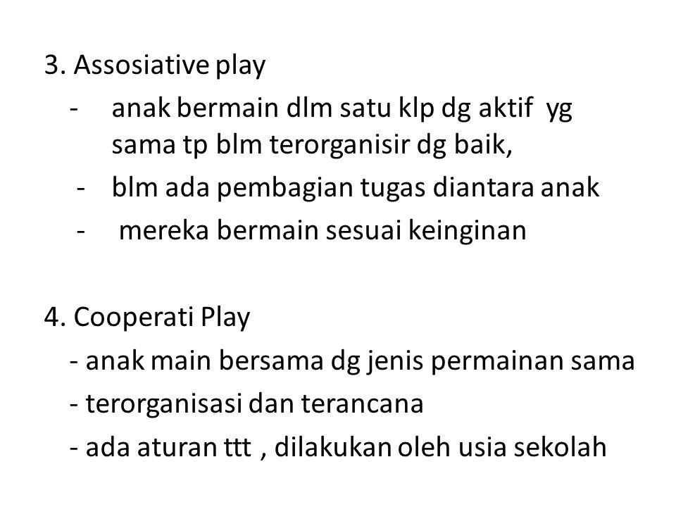 3. Assosiative play - anak bermain dlm satu klp dg aktif yg sama tp blm terorganisir dg baik, - blm ada pembagian tugas diantara anak - mereka bermain