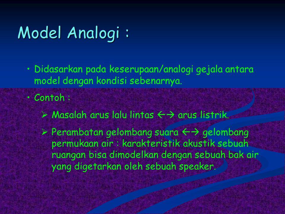 Model Analogi : Didasarkan pada keserupaan/analogi gejala antara model dengan kondisi sebenarnya. Contoh :  Masalah arus lalu lintas  arus listrik.