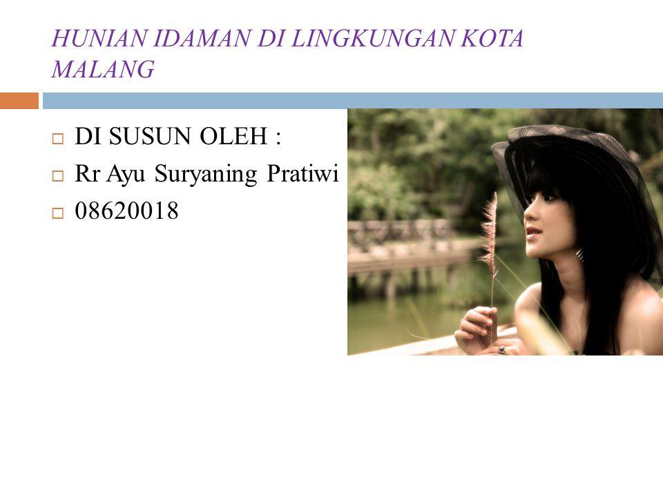 HUNIAN IDAMAN DI LINGKUNGAN KOTA MALANG  DI SUSUN OLEH :  Rr Ayu Suryaning Pratiwi  08620018