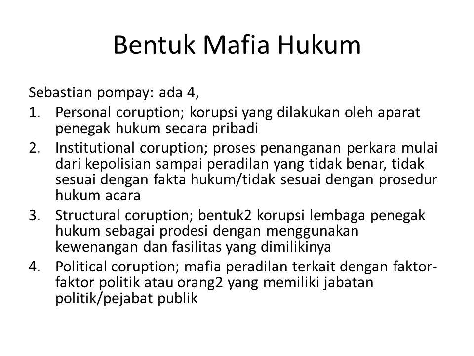Bentuk Mafia Hukum Sebastian pompay: ada 4, 1.Personal coruption; korupsi yang dilakukan oleh aparat penegak hukum secara pribadi 2.Institutional coru
