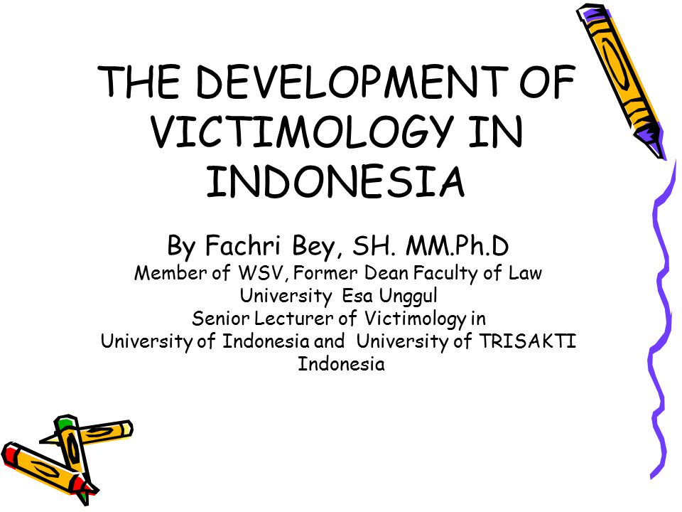 THE DEVELOPMENT OF VICTIMOLOGY IN INDONESIA By Fachri Bey, SH. MM.Ph.D Member of WSV, Former Dean Faculty of Law University Esa Unggul Senior Lecturer