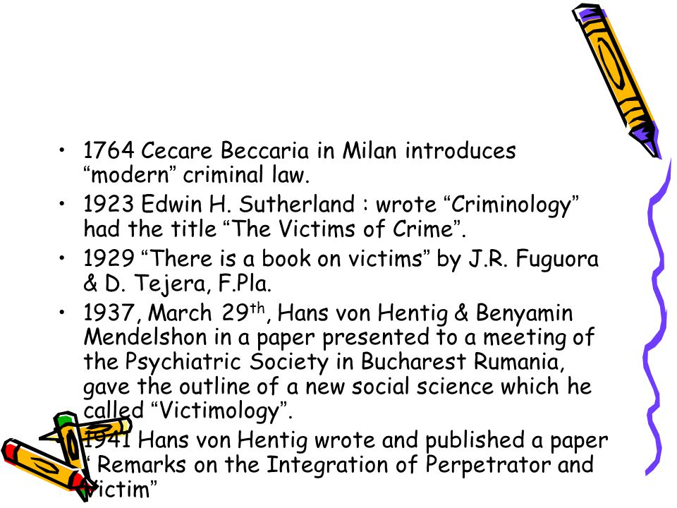 "1764 Cecare Beccaria in Milan introduces "" modern "" criminal law. 1923 Edwin H. Sutherland : wrote "" Criminology "" had the title "" The Victims of Crim"
