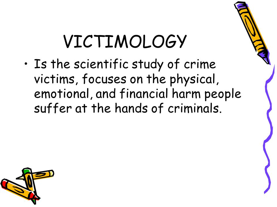 VICTIMOLOGY Is the scientific study of victimization, including the relationships between victims and offenders, the interactions between victims and the criminal justice system that is, the police and courts, and corections officials,