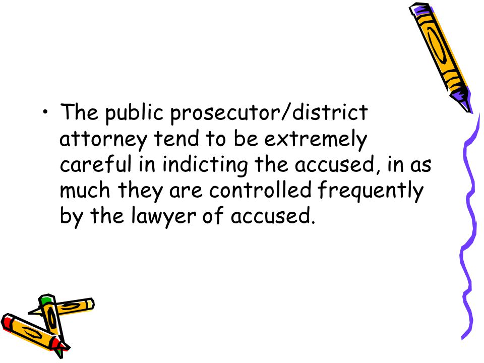 The public prosecutor/district attorney tend to be extremely careful in indicting the accused, in as much they are controlled frequently by the lawyer