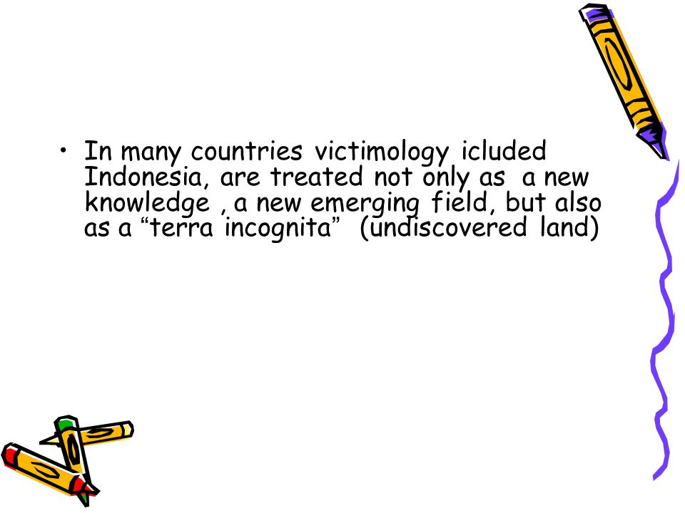 In many countries victimology icluded Indonesia, are treated not only as a new knowledge, a new emerging field, but also as a terra incognita (undiscovered land)