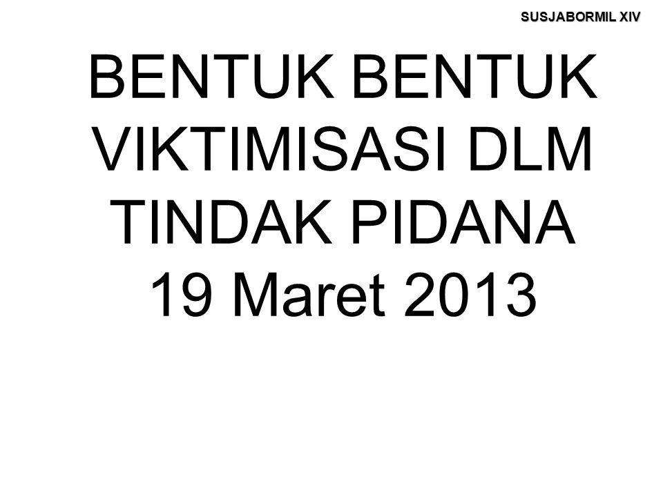 SUSJABORMIL XIV BENTUK BENTUK VIKTIMISASI DLM TINDAK PIDANA 19 Maret 2013