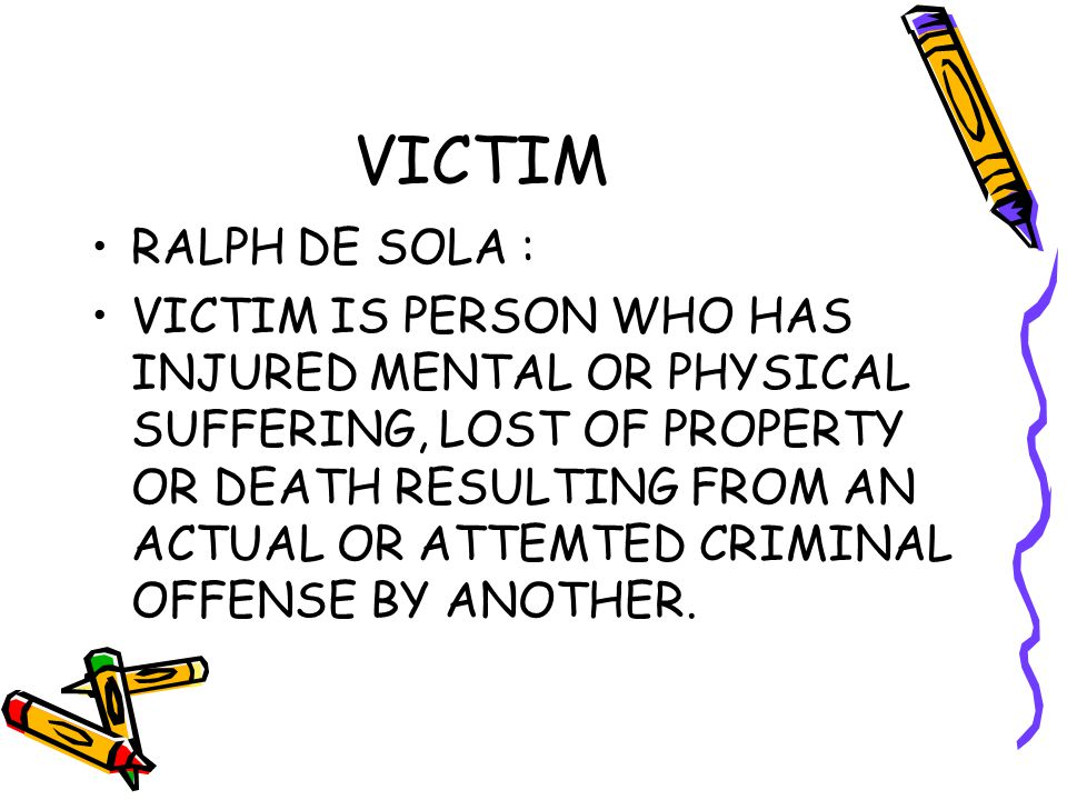VICTIM RALPH DE SOLA : VICTIM IS PERSON WHO HAS INJURED MENTAL OR PHYSICAL SUFFERING, LOST OF PROPERTY OR DEATH RESULTING FROM AN ACTUAL OR ATTEMTED CRIMINAL OFFENSE BY ANOTHER.