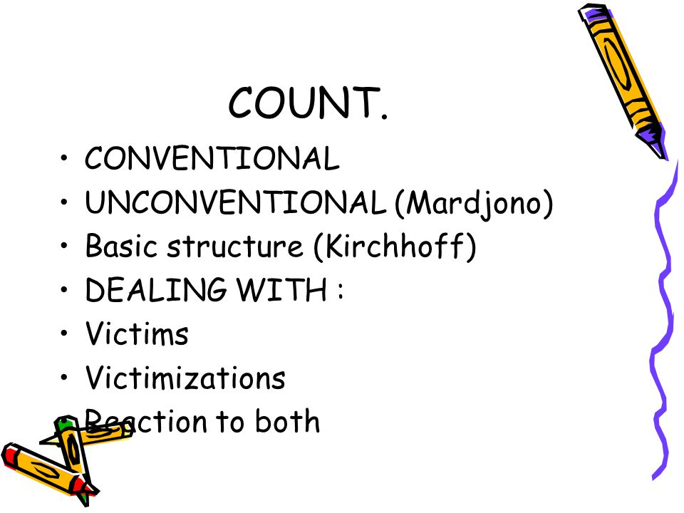 COUNT. CONVENTIONAL UNCONVENTIONAL (Mardjono) Basic structure (Kirchhoff) DEALING WITH : Victims Victimizations Reaction to both