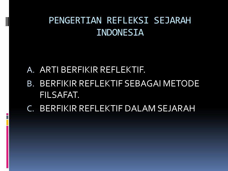 PENGERTIAN REFLEKSI SEJARAH INDONESIA A. ARTI BERFIKIR REFLEKTIF. B. BERFIKIR REFLEKTIF SEBAGAI METODE FILSAFAT. C. BERFIKIR REFLEKTIF DALAM SEJARAH