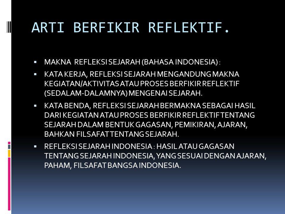 ARTI BERFIKIR REFLEKTIF.  MAKNA REFLEKSI SEJARAH (BAHASA INDONESIA) :  KATA KERJA, REFLEKSI SEJARAH MENGANDUNG MAKNA KEGIATAN/AKTIVITAS ATAU PROSES