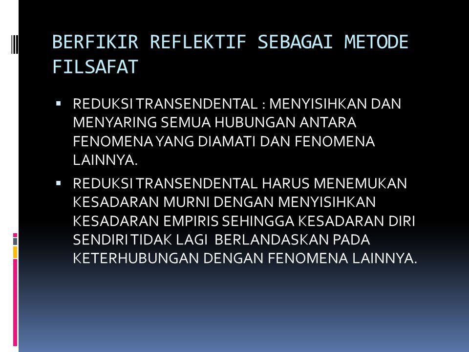BERFIKIR REFLEKTIF SEBAGAI METODE FILSAFAT  REDUKSI TRANSENDENTAL : MENYISIHKAN DAN MENYARING SEMUA HUBUNGAN ANTARA FENOMENA YANG DIAMATI DAN FENOMENA LAINNYA.