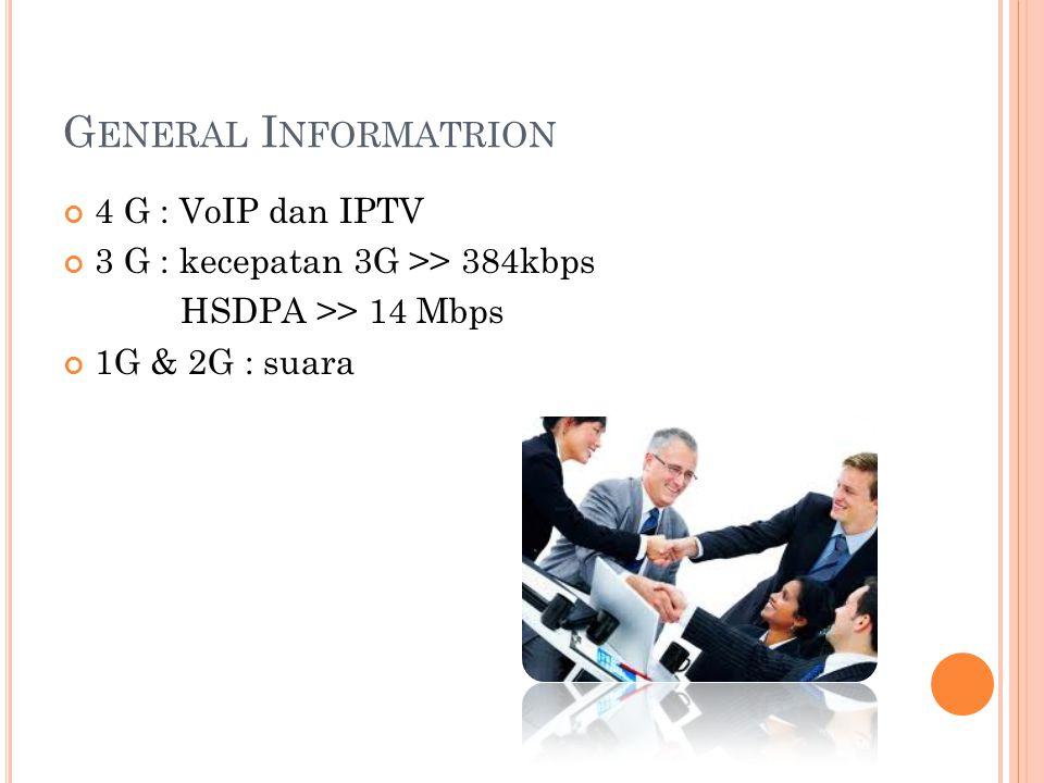 G ENERAL I NFORMATRION 4 G : VoIP dan IPTV 3 G : kecepatan 3G >> 384kbps HSDPA >> 14 Mbps 1G & 2G : suara